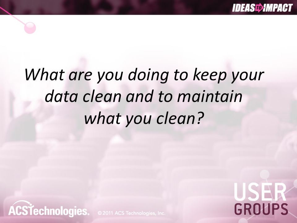 What are you doing to keep your data clean and to maintain what you clean?