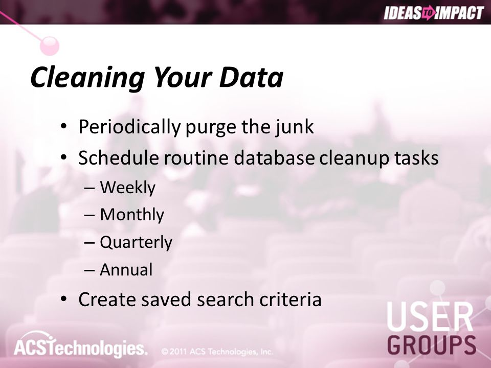 Cleaning Your Data Periodically purge the junk Schedule routine database cleanup tasks – Weekly – Monthly – Quarterly – Annual Create saved search cri