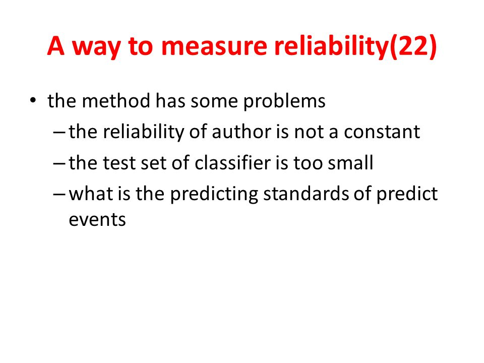 A way to measure reliability(22) the method has some problems – the reliability of author is not a constant – the test set of classifier is too small – what is the predicting standards of predict events