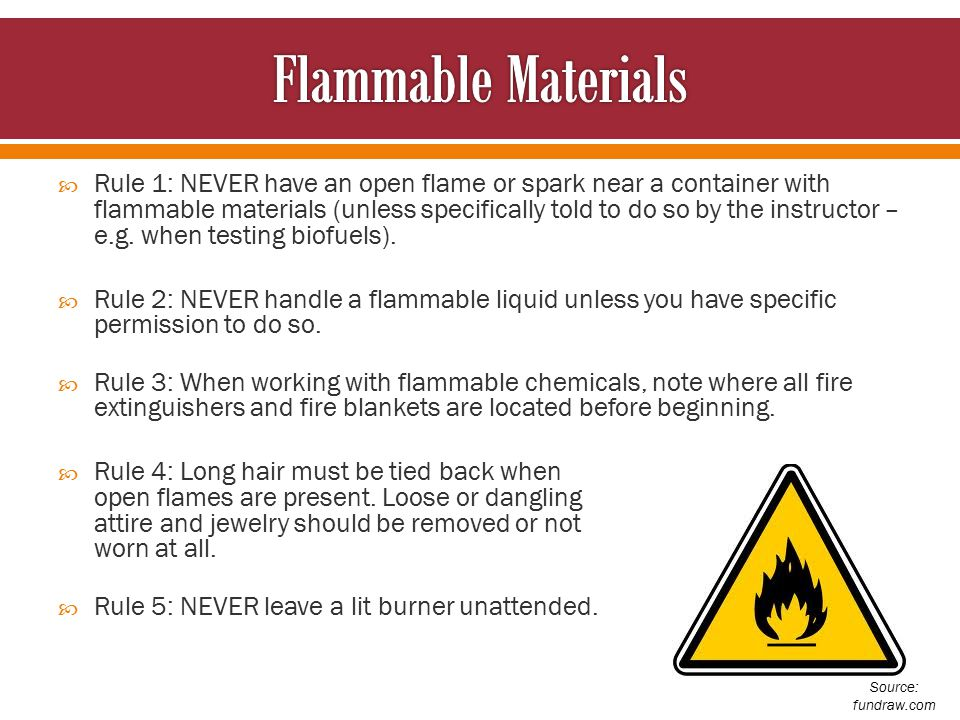  Rule 1: NEVER have an open flame or spark near a container with flammable materials (unless specifically told to do so by the instructor – e.g.