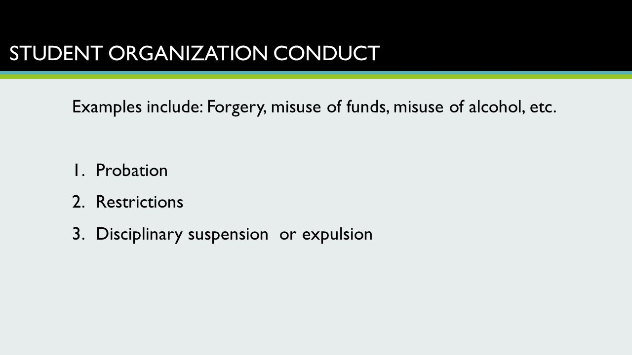 STUDENT ORGANIZATION CONDUCT Examples include: Forgery, misuse of funds, misuse of alcohol, etc. 1.Probation 2.Restrictions 3.Disciplinary suspension