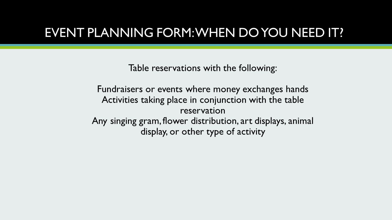 EVENT PLANNING FORM: WHEN DO YOU NEED IT? Table reservations with the following: Fundraisers or events where money exchanges hands Activities taking p