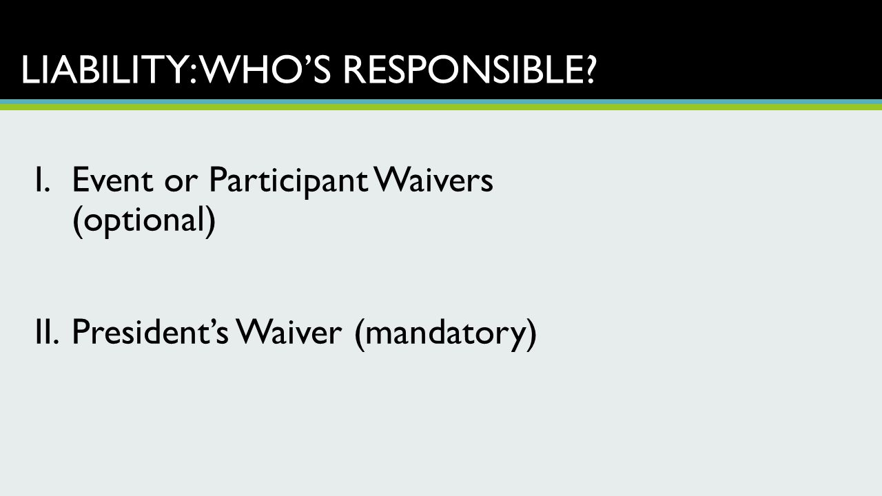 LIABILITY: WHO'S RESPONSIBLE? I.Event or Participant Waivers (optional) II.President's Waiver (mandatory)