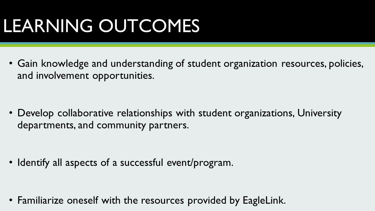 LEARNING OUTCOMES Gain knowledge and understanding of student organization resources, policies, and involvement opportunities. Develop collaborative r