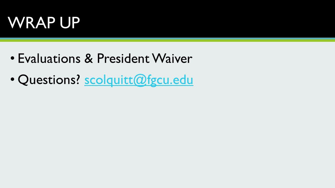 WRAP UP Evaluations & President Waiver Questions? scolquitt@fgcu.eduscolquitt@fgcu.edu
