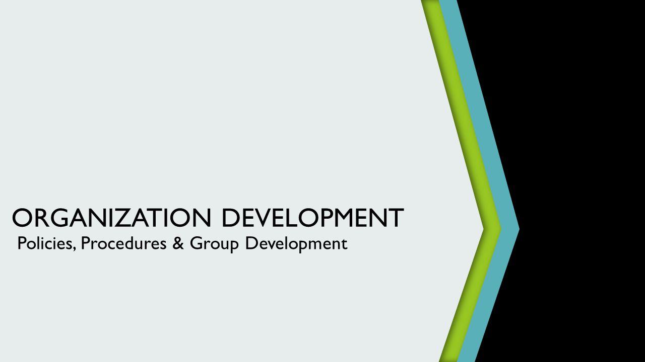 ORGANIZATION DEVELOPMENT Policies, Procedures & Group Development