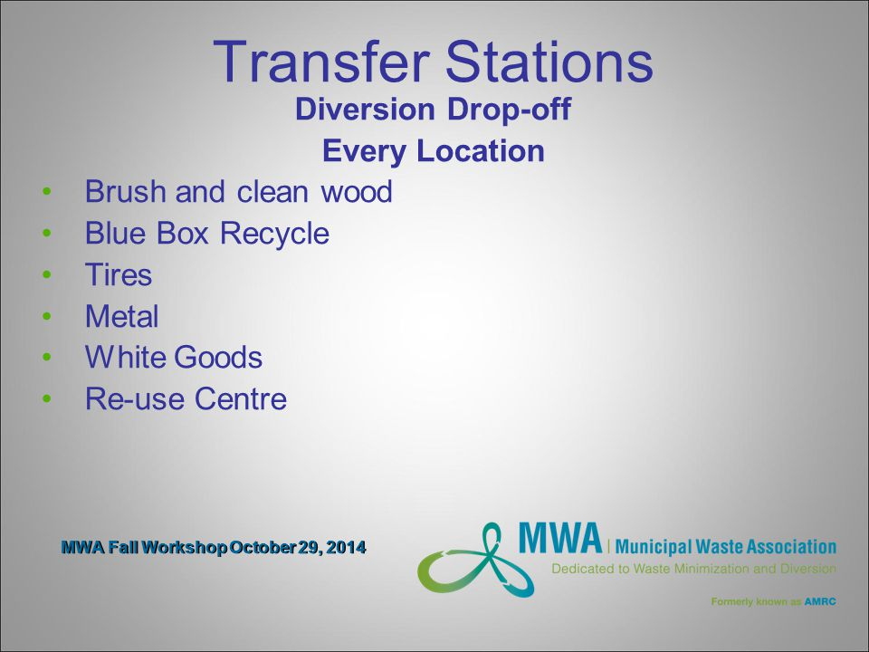 MWA Fall Workshop October 29, 2014 Transfer Stations Diversion Drop-off Every Location Brush and clean wood Blue Box Recycle Tires Metal White Goods Re-use Centre