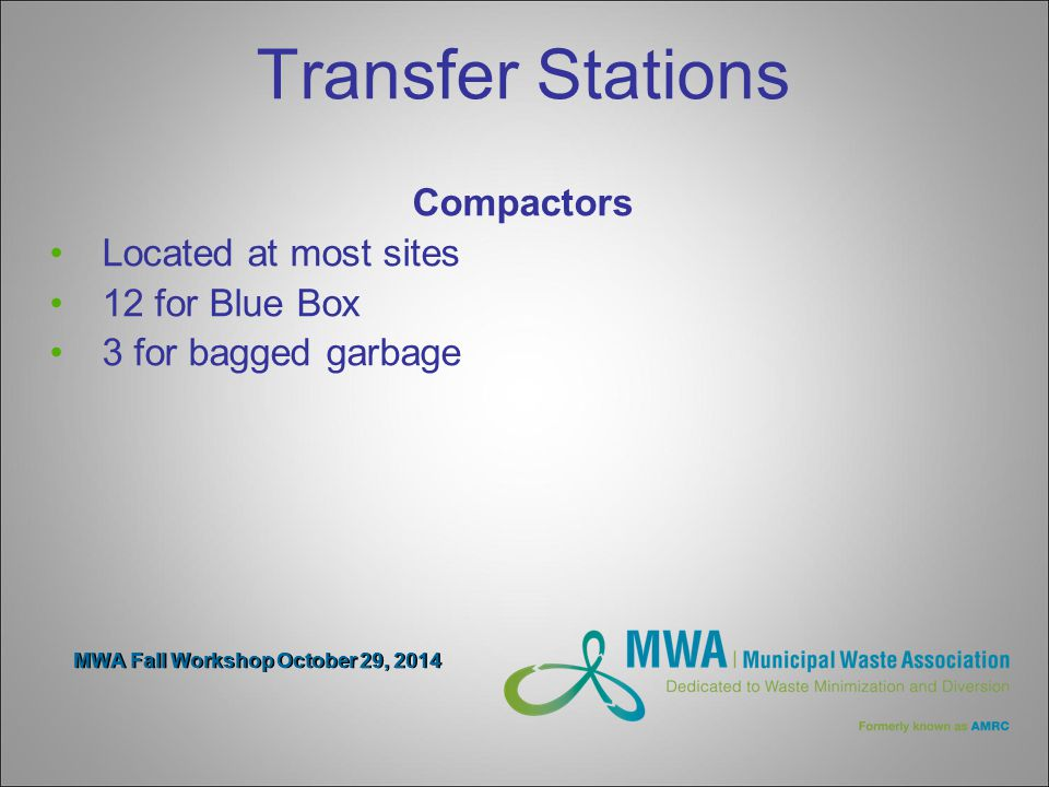 MWA Fall Workshop October 29, 2014 Transfer Stations Compactors Located at most sites 12 for Blue Box 3 for bagged garbage