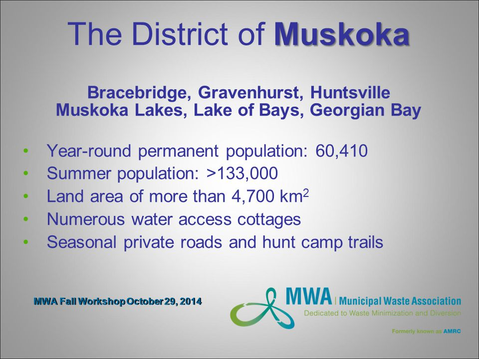 Muskoka The District of Muskoka Bracebridge, Gravenhurst, Huntsville Muskoka Lakes, Lake of Bays, Georgian Bay Year-round permanent population: 60,410 Summer population: >133,000 Land area of more than 4,700 km 2 Numerous water access cottages Seasonal private roads and hunt camp trails