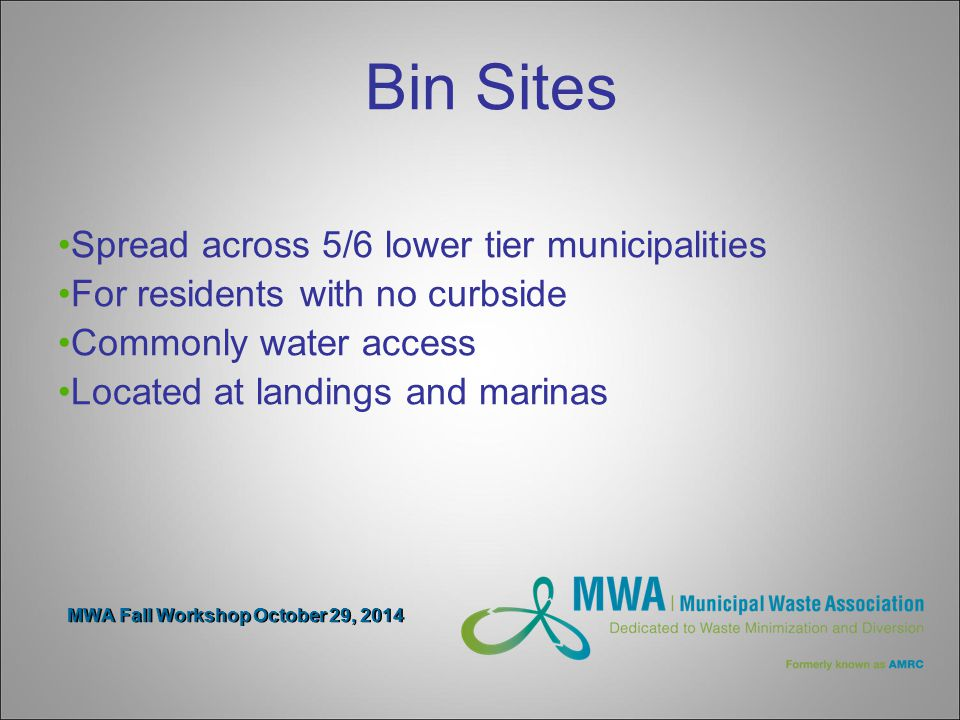 MWA Fall Workshop October 29, 2014 Bin Sites Spread across 5/6 lower tier municipalities For residents with no curbside Commonly water access Located at landings and marinas