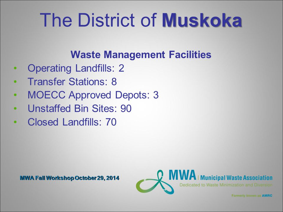 MWA Fall Workshop October 29, 2014 Muskoka The District of Muskoka Waste Management Facilities Operating Landfills: 2 Transfer Stations: 8 MOECC Approved Depots: 3 Unstaffed Bin Sites: 90 Closed Landfills: 70