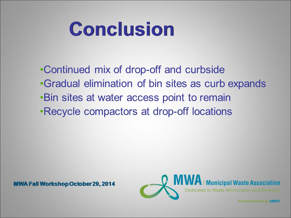 Conclusion Continued mix of drop-off and curbside Gradual elimination of bin sites as curb expands Bin sites at water access point to remain Recycle compactors at drop-off locations MWA Fall Workshop October 29, 2014