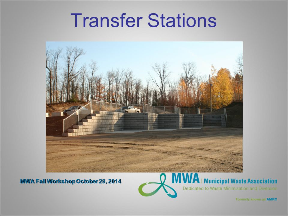 MWA Fall Workshop October 29, 2014 Transfer Stations Compactors Reduce transportation costs Improve quality of recycle material, lower contamination Well received by residents Poorly received by site attendants