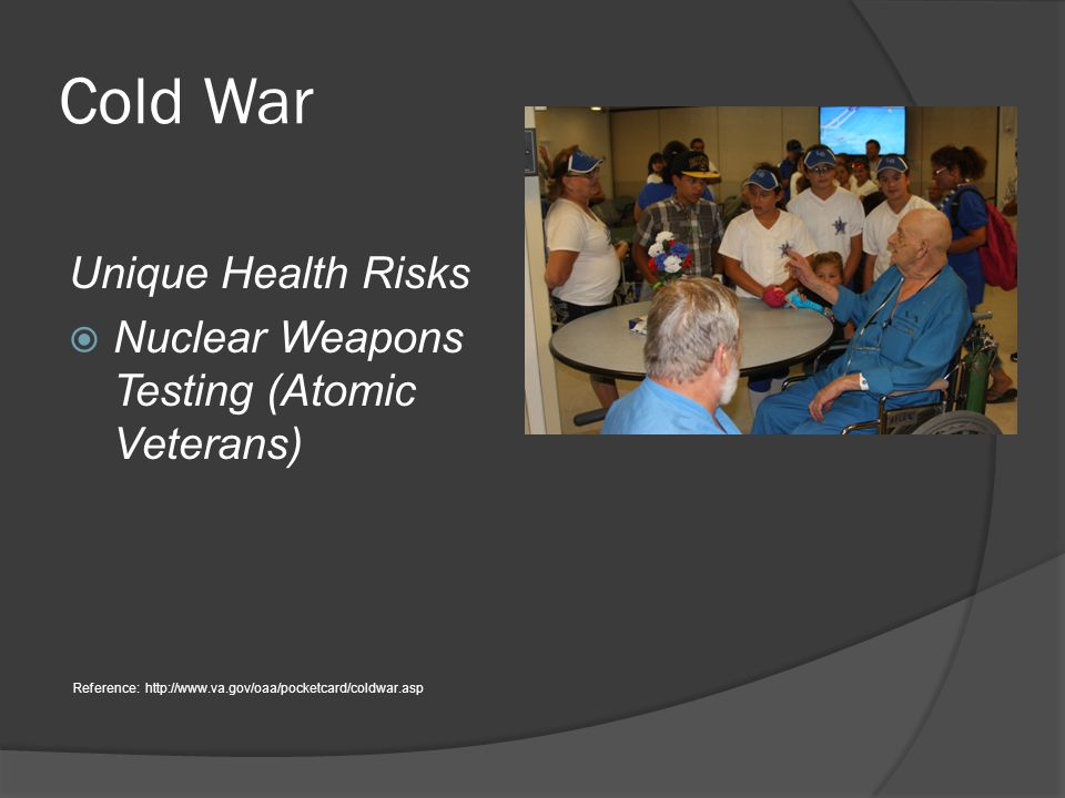 Cold War Unique Health Risks  Nuclear Weapons Testing (Atomic Veterans) Reference: http://www.va.gov/oaa/pocketcard/coldwar.asp