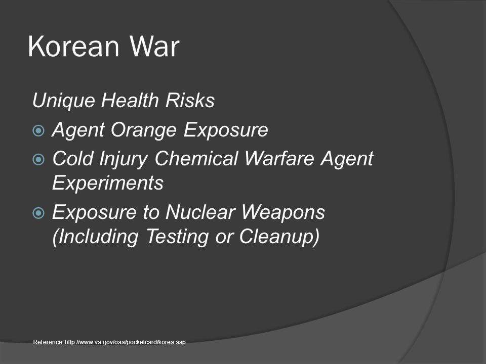 Korean War Unique Health Risks  Agent Orange Exposure  Cold Injury Chemical Warfare Agent Experiments  Exposure to Nuclear Weapons (Including Testing or Cleanup) Reference: http://www.va.gov/oaa/pocketcard/korea.asp