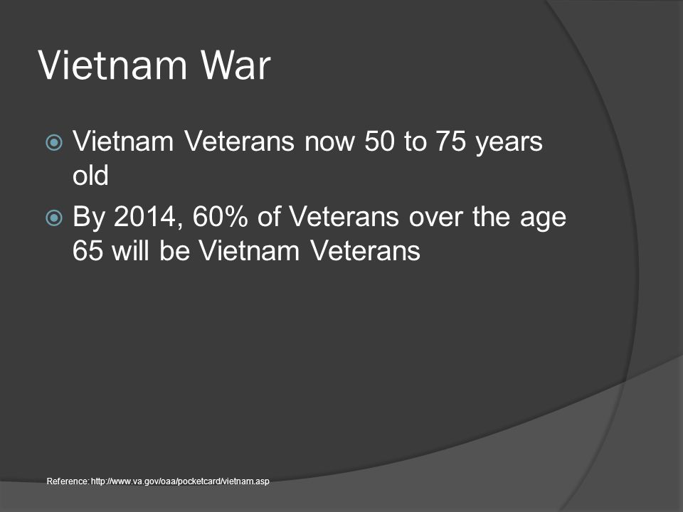 Vietnam War  Vietnam Veterans now 50 to 75 years old  By 2014, 60% of Veterans over the age 65 will be Vietnam Veterans Reference: http://www.va.gov/oaa/pocketcard/vietnam.asp