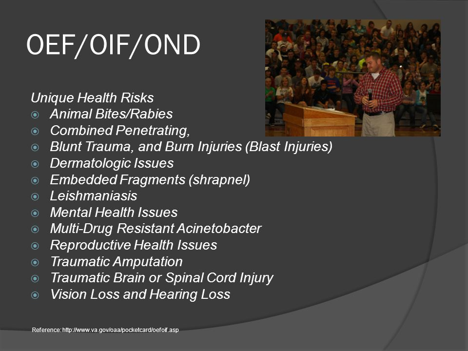 OEF/OIF/OND Unique Health Risks  Animal Bites/Rabies  Combined Penetrating,  Blunt Trauma, and Burn Injuries (Blast Injuries)  Dermatologic Issues  Embedded Fragments (shrapnel)  Leishmaniasis  Mental Health Issues  Multi-Drug Resistant Acinetobacter  Reproductive Health Issues  Traumatic Amputation  Traumatic Brain or Spinal Cord Injury  Vision Loss and Hearing Loss Reference: http://www.va.gov/oaa/pocketcard/oefoif.asp