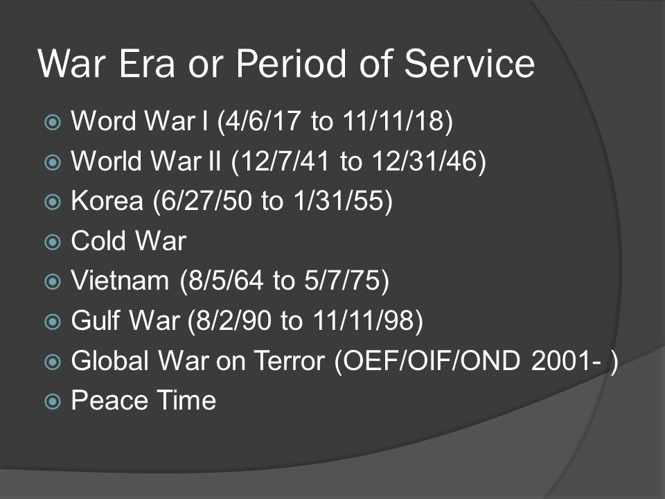 War Era or Period of Service  Word War I (4/6/17 to 11/11/18)  World War II (12/7/41 to 12/31/46)  Korea (6/27/50 to 1/31/55)  Cold War  Vietnam (8/5/64 to 5/7/75)  Gulf War (8/2/90 to 11/11/98)  Global War on Terror (OEF/OIF/OND 2001- )  Peace Time
