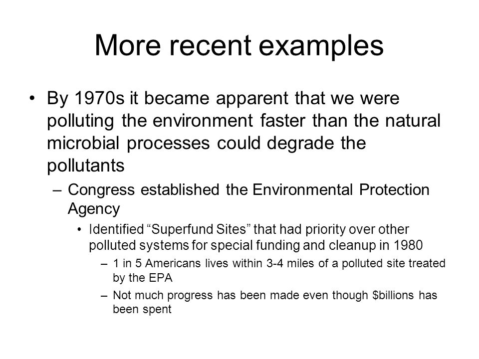 More recent examples By 1970s it became apparent that we were polluting the environment faster than the natural microbial processes could degrade the