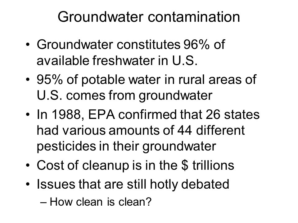 Groundwater contamination Groundwater constitutes 96% of available freshwater in U.S. 95% of potable water in rural areas of U.S. comes from groundwat