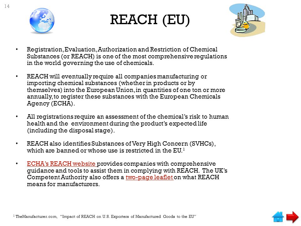 REACH (EU) Registration, Evaluation, Authorization and Restriction of Chemical Substances (or REACH) is one of the most comprehensive regulations in the world governing the use of chemicals.