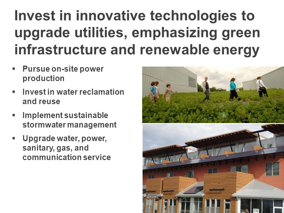 Invest in innovative technologies to upgrade utilities, emphasizing green infrastructure and renewable energy  Pursue on-site power production  Invest in water reclamation and reuse  Implement sustainable stormwater management  Upgrade water, power, sanitary, gas, and communication service
