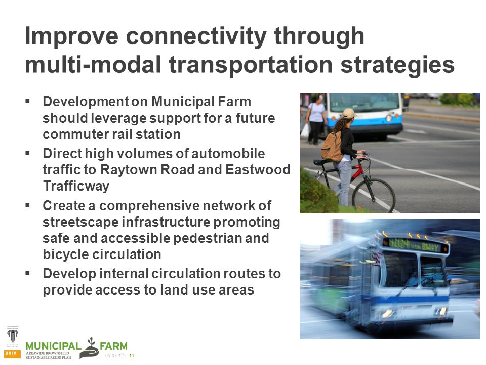 05.07.12 | 11 Improve connectivity through multi-modal transportation strategies  Development on Municipal Farm should leverage support for a future commuter rail station  Direct high volumes of automobile traffic to Raytown Road and Eastwood Trafficway  Create a comprehensive network of streetscape infrastructure promoting safe and accessible pedestrian and bicycle circulation  Develop internal circulation routes to provide access to land use areas