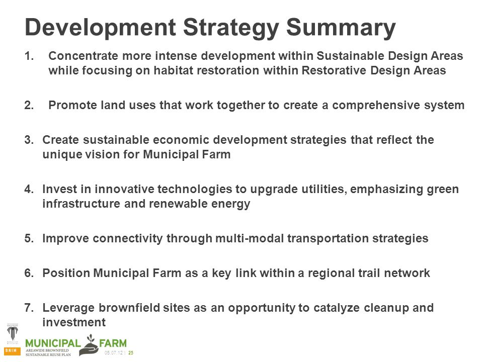 05.07.12 | 25 Development Strategy Summary 1.Concentrate more intense development within Sustainable Design Areas while focusing on habitat restoration within Restorative Design Areas 2.Promote land uses that work together to create a comprehensive system 3.Create sustainable economic development strategies that reflect the unique vision for Municipal Farm 4.Invest in innovative technologies to upgrade utilities, emphasizing green infrastructure and renewable energy 5.Improve connectivity through multi-modal transportation strategies 6.Position Municipal Farm as a key link within a regional trail network 7.Leverage brownfield sites as an opportunity to catalyze cleanup and investment