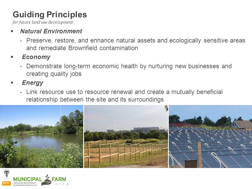 05.07.12 | 4 Guiding Principles  Natural Environment Preserve, restore, and enhance natural assets and ecologically sensitive areas and remediate Brownfield contamination  Economy Demonstrate long-term economic health by nurturing new businesses and creating quality jobs  Energy Link resource use to resource renewal and create a mutually beneficial relationship between the site and its surroundings for future land use development