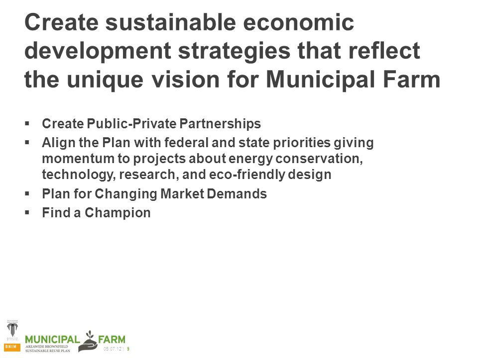 05.07.12 | 9 Create sustainable economic development strategies that reflect the unique vision for Municipal Farm  Create Public-Private Partnerships  Align the Plan with federal and state priorities giving momentum to projects about energy conservation, technology, research, and eco-friendly design  Plan for Changing Market Demands  Find a Champion
