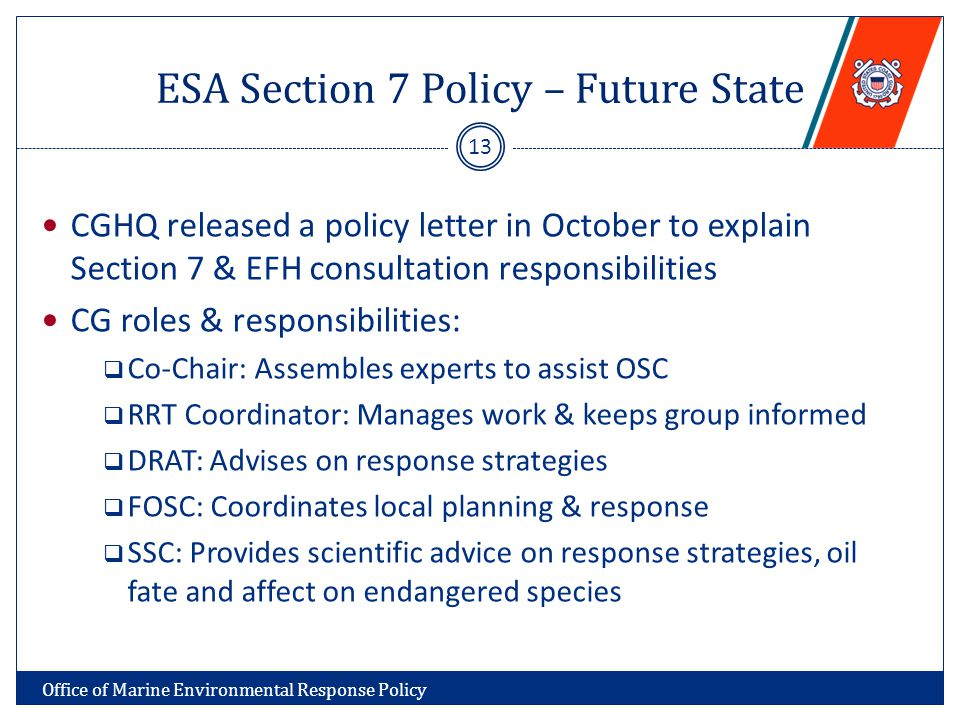 ESA Section 7 Policy – Future State CGHQ released a policy letter in October to explain Section 7 & EFH consultation responsibilities CG roles & responsibilities:  Co-Chair: Assembles experts to assist OSC  RRT Coordinator: Manages work & keeps group informed  DRAT: Advises on response strategies  FOSC: Coordinates local planning & response  SSC: Provides scientific advice on response strategies, oil fate and affect on endangered species 13 Office of Marine Environmental Response Policy