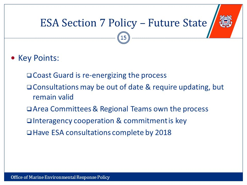 ESA Section 7 Policy – Future State Key Points:  Coast Guard is re-energizing the process  Consultations may be out of date & require updating, but remain valid  Area Committees & Regional Teams own the process  Interagency cooperation & commitment is key  Have ESA consultations complete by 2018 15 Office of Marine Environmental Response Policy
