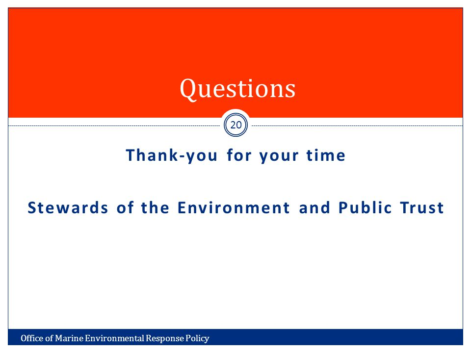 Thank-you for your time Stewards of the Environment and Public Trust Questions Office of Marine Environmental Response Policy 20