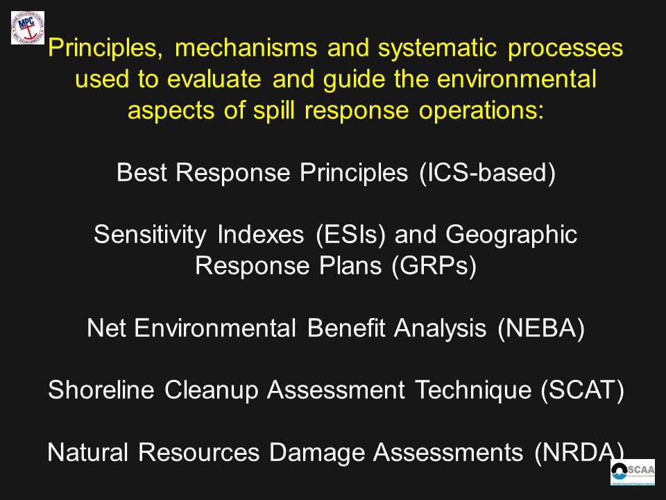 Principles, mechanisms and systematic processes used to evaluate and guide the environmental aspects of spill response operations: Best Response Principles (ICS-based) Sensitivity Indexes (ESIs) and Geographic Response Plans (GRPs) Net Environmental Benefit Analysis (NEBA) Shoreline Cleanup Assessment Technique (SCAT) Natural Resources Damage Assessments (NRDA)