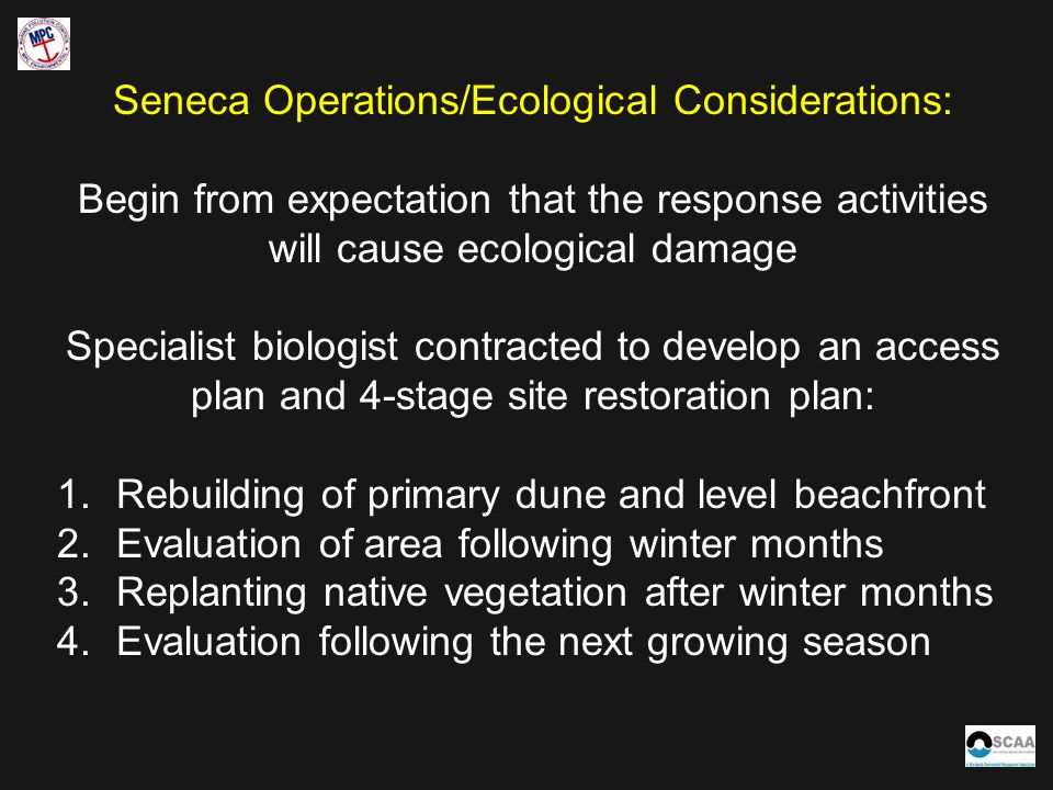 Seneca Operations/Ecological Considerations: Begin from expectation that the response activities will cause ecological damage Specialist biologist contracted to develop an access plan and 4-stage site restoration plan: 1.Rebuilding of primary dune and level beachfront 2.Evaluation of area following winter months 3.Replanting native vegetation after winter months 4.Evaluation following the next growing season