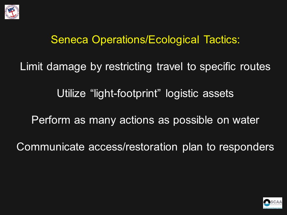 Seneca Operations/Ecological Tactics: Limit damage by restricting travel to specific routes Utilize light-footprint logistic assets Perform as many actions as possible on water Communicate access/restoration plan to responders