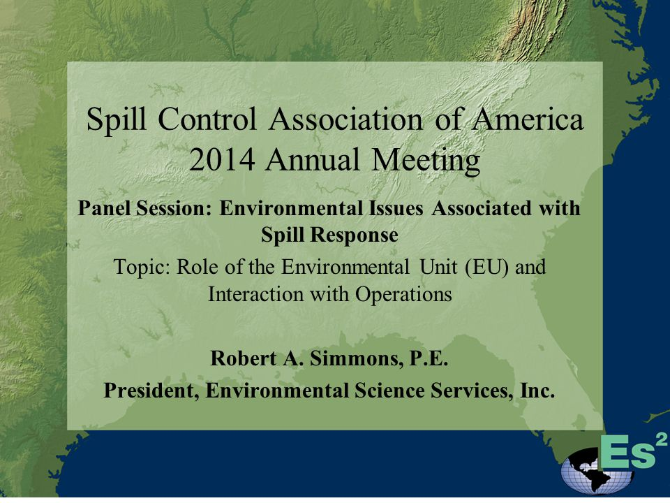 Spill Control Association of America 2014 Annual Meeting Panel Session: Environmental Issues Associated with Spill Response Topic: Role of the Environmental Unit (EU) and Interaction with Operations Robert A.