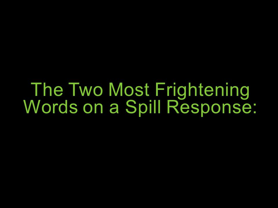 The Two Most Frightening Words on a Spill Response: