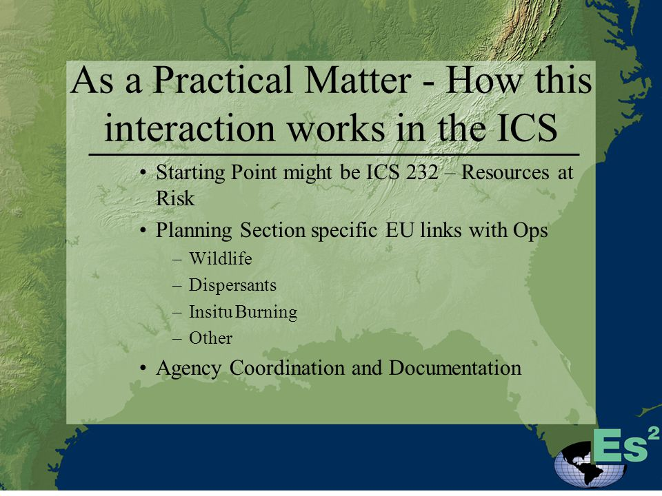 As a Practical Matter - How this interaction works in the ICS Starting Point might be ICS 232 – Resources at Risk Planning Section specific EU links with Ops –Wildlife –Dispersants –Insitu Burning –Other Agency Coordination and Documentation