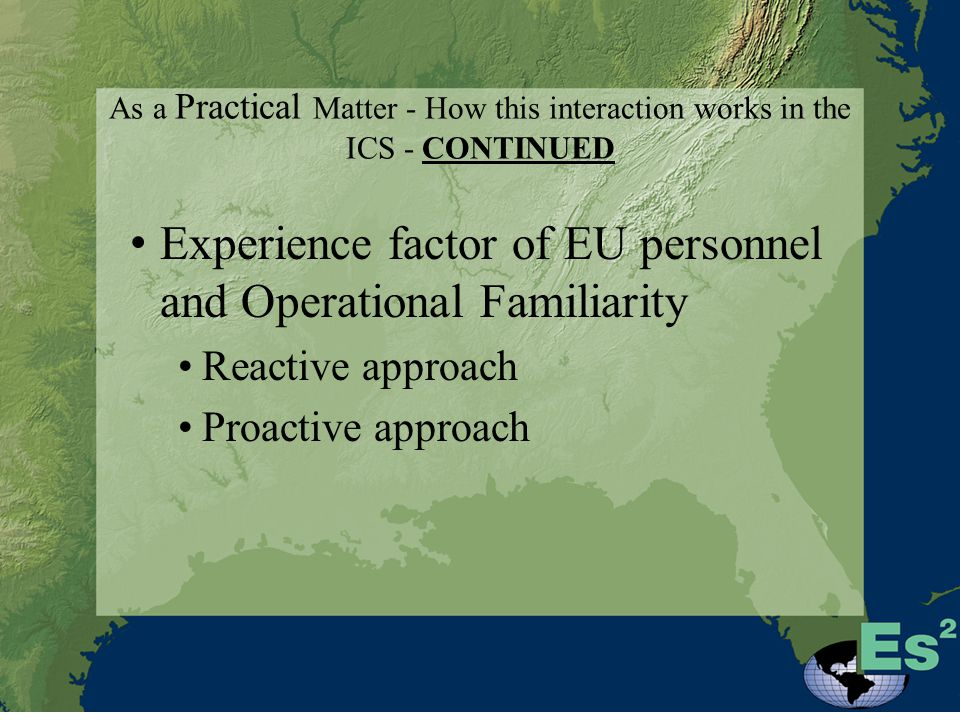 As a Practical Matter - How this interaction works in the ICS - CONTINUED Experience factor of EU personnel and Operational Familiarity Reactive approach Proactive approach