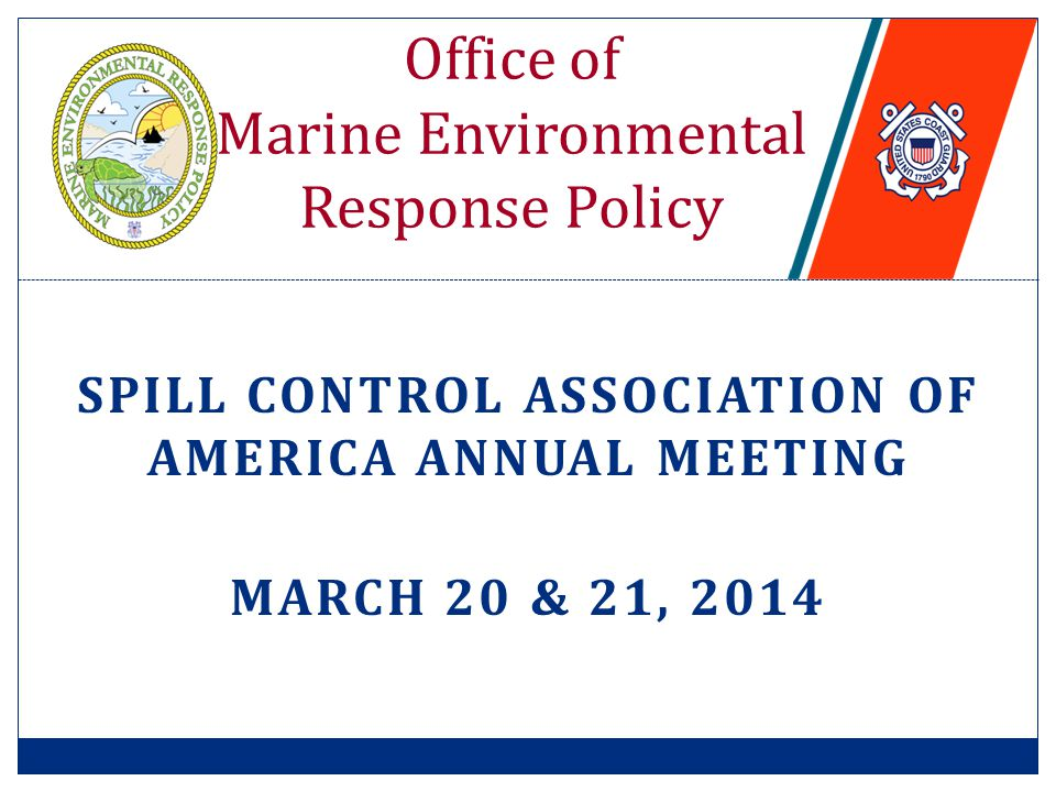 SPILL CONTROL ASSOCIATION OF AMERICA ANNUAL MEETING MARCH 20 & 21, 2014 Office of Marine Environmental Response Policy