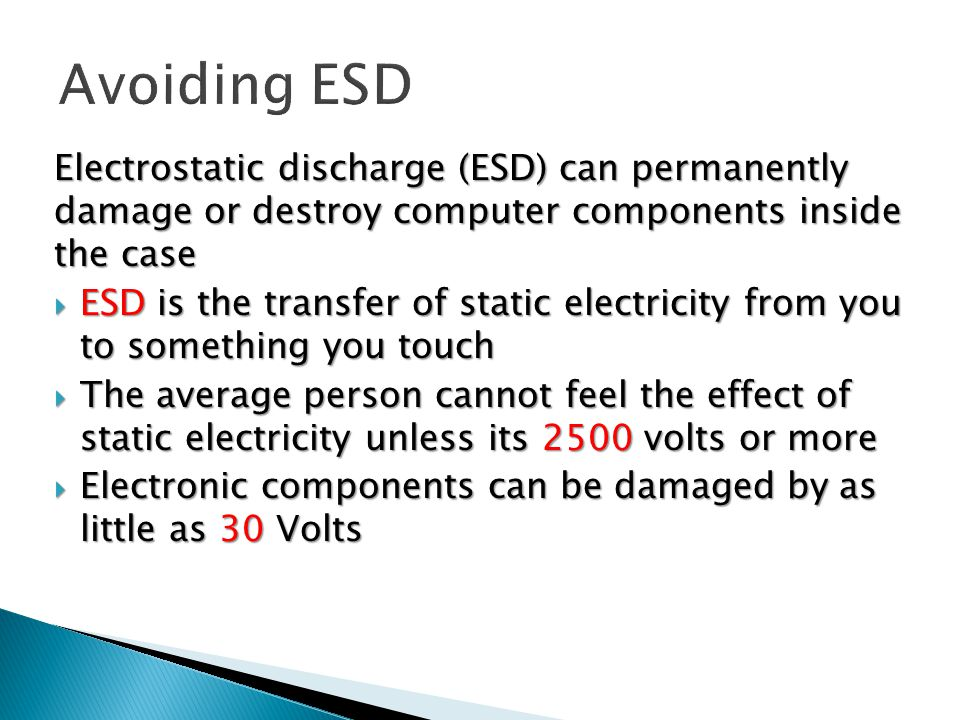 Electrostatic discharge (ESD) can permanently damage or destroy computer components inside the case  ESD is the transfer of static electricity from you to something you touch  The average person cannot feel the effect of static electricity unless its 2500 volts or more  Electronic components can be damaged by as little as 30 Volts