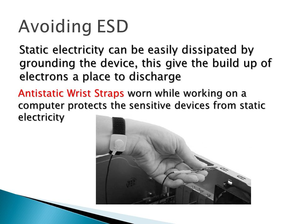 Static electricity can be easily dissipated by grounding the device, this give the build up of electrons a place to discharge Antistatic Wrist Straps worn while working on a computer protects the sensitive devices from static electricity
