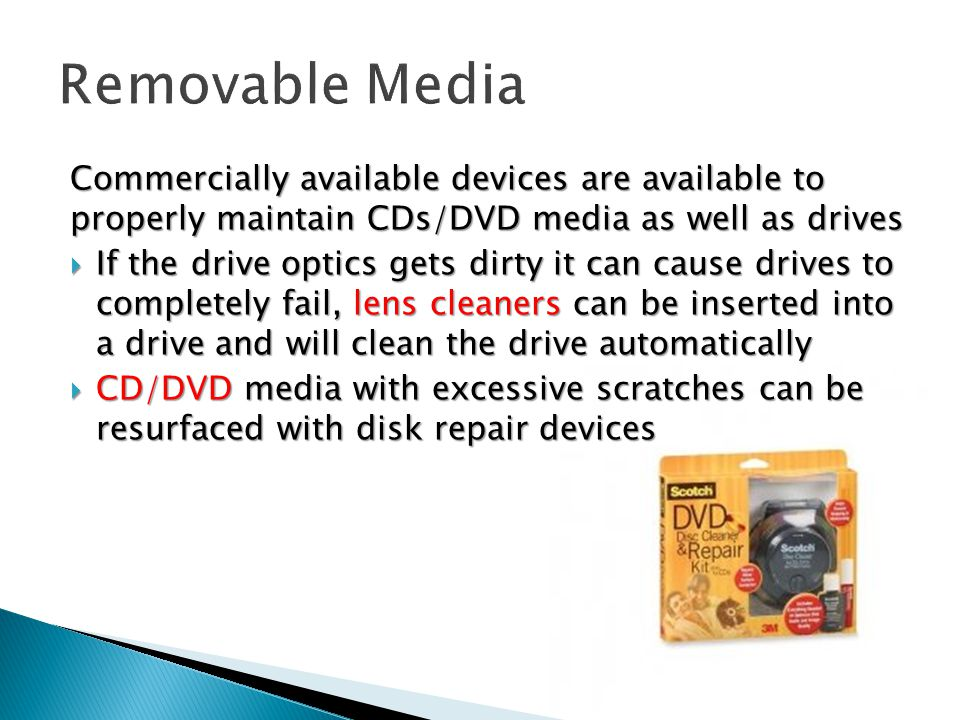 Commercially available devices are available to properly maintain CDs/DVD media as well as drives  If the drive optics gets dirty it can cause drives to completely fail, lens cleaners can be inserted into a drive and will clean the drive automatically  CD/DVD media with excessive scratches can be resurfaced with disk repair devices