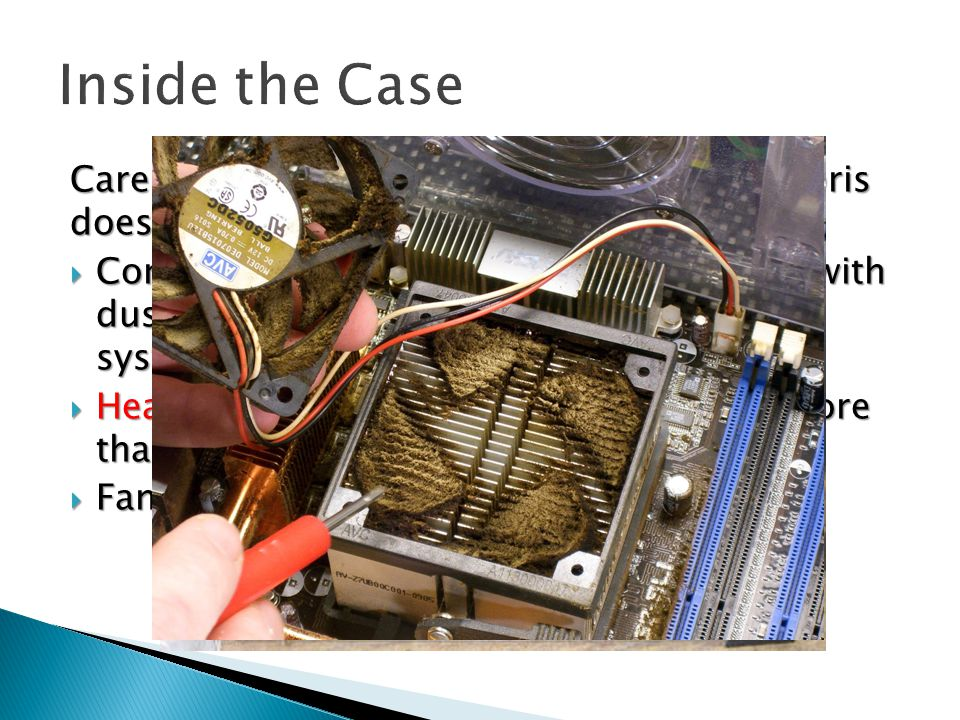 Care must be taken to ensure dust and debris doesn't build up inside the computer case  Components can become quickly coated with dust causing heat to build up inside the system  Heat build up shortens component life more than any other environmental problem  Fans should be cleaned periodically