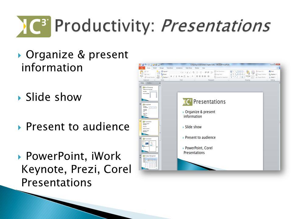  Organize & present information  Slide show  Present to audience  PowerPoint, iWork Keynote, Prezi, Corel Presentations