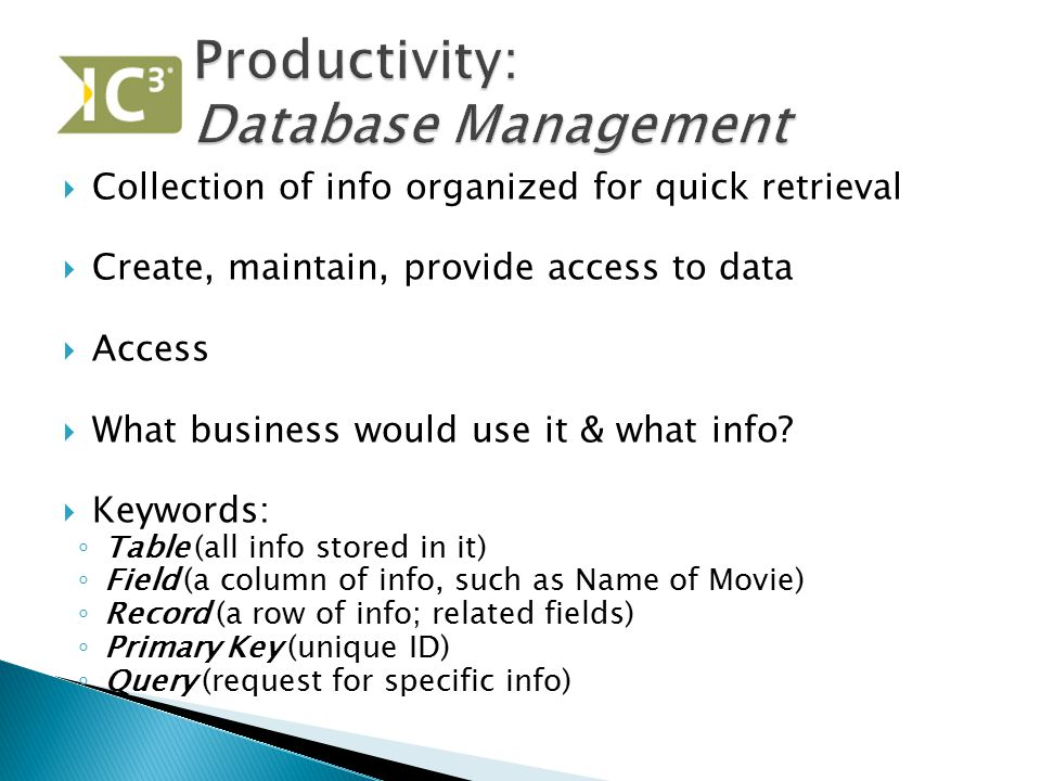  Collection of info organized for quick retrieval  Create, maintain, provide access to data  Access  What business would use it & what info?  Key