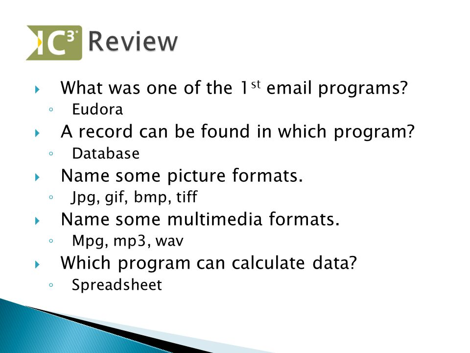  What was one of the 1 st email programs? ◦ Eudora  A record can be found in which program? ◦ Database  Name some picture formats. ◦ Jpg, gif, bmp,