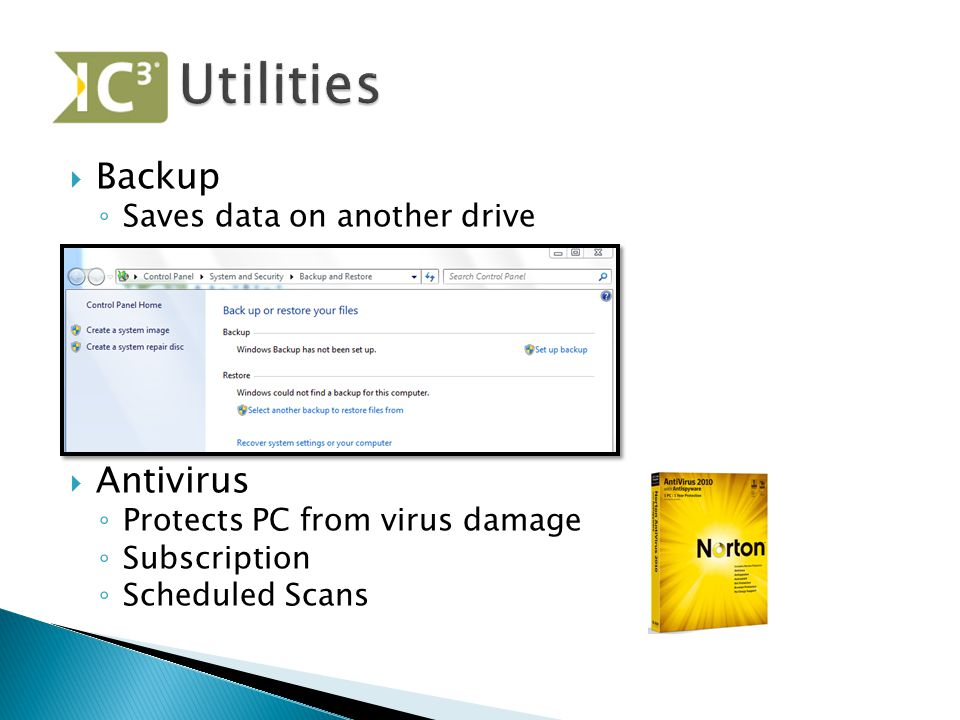  Backup ◦ Saves data on another drive  Antivirus ◦ Protects PC from virus damage ◦ Subscription ◦ Scheduled Scans