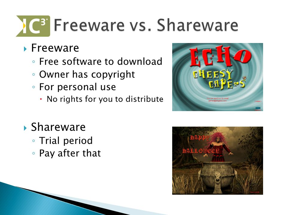  Freeware ◦ Free software to download ◦ Owner has copyright ◦ For personal use  No rights for you to distribute  Shareware ◦ Trial period ◦ Pay aft